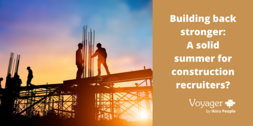 Building back stronger: A solid summer for construction recruiters?